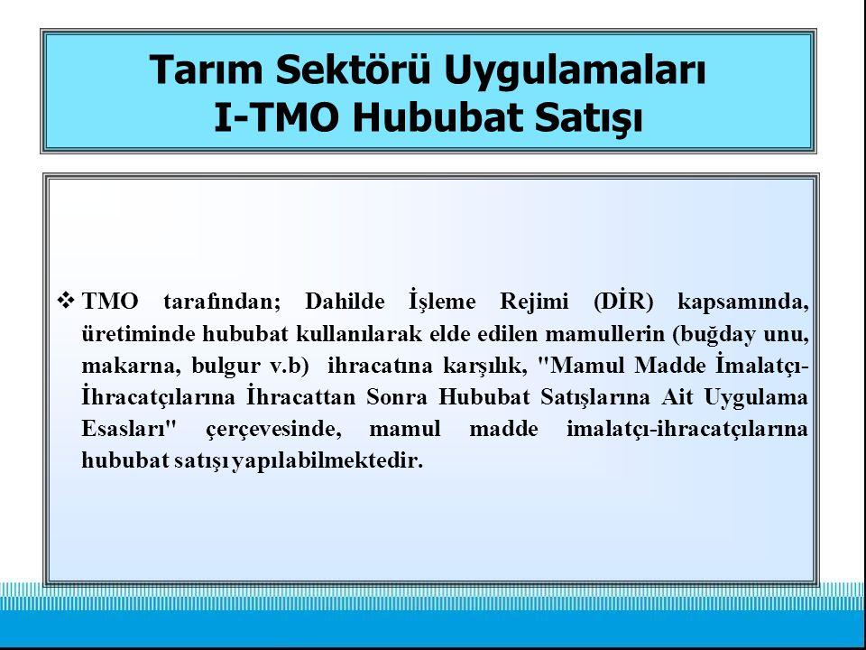 Tarım Sektörü Uygulamaları I-TMO Hububat Satışı  TMO tarafından; Dahilde İşleme Rejimi (DİR) kapsamında, üretiminde hububat kullanılarak elde edilen