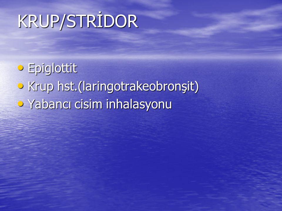 KRUP/STRİDOR Epiglottit Epiglottit Krup hst.(laringotrakeobronşit) Krup hst.(laringotrakeobronşit) Yabancı cisim inhalasyonu Yabancı cisim inhalasyonu