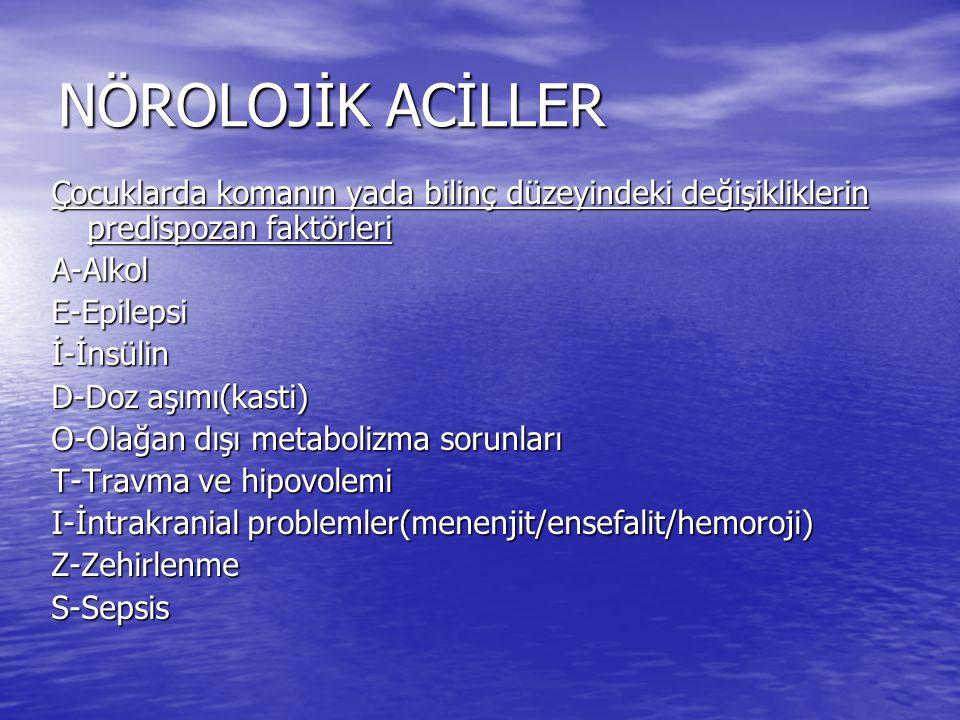 NÖROLOJİK ACİLLER Çocuklarda komanın yada bilinç düzeyindeki değişikliklerin predispozan faktörleri A-AlkolE-Epilepsiİ-İnsülin D-Doz aşımı(kasti) O-Olağan dışı metabolizma sorunları T-Travma ve hipovolemi I-İntrakranial problemler(menenjit/ensefalit/hemoroji) Z-ZehirlenmeS-Sepsis