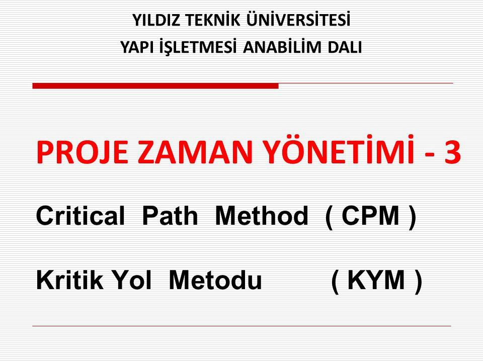 PROJE ZAMAN YÖNETİMİ - 3 Critical Path Method ( CPM ) Kritik Yol Metodu ( KYM ) YILDIZ TEKNİK ÜNİVERSİTESİ YAPI İŞLETMESİ ANABİLİM DALI