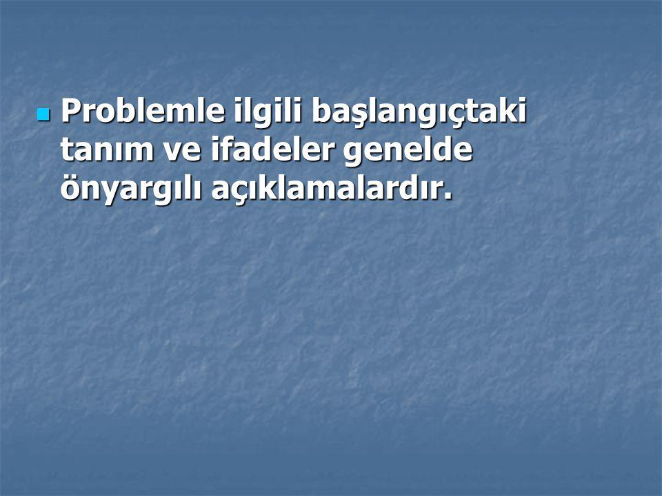 Problemle ilgili başlangıçtaki tanım ve ifadeler genelde önyargılı açıklamalardır. Problemle ilgili başlangıçtaki tanım ve ifadeler genelde önyargılı