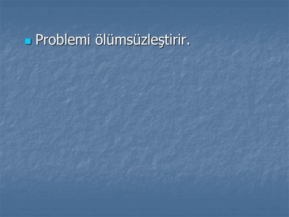 Problemi ölümsüzleştirir. Problemi ölümsüzleştirir.