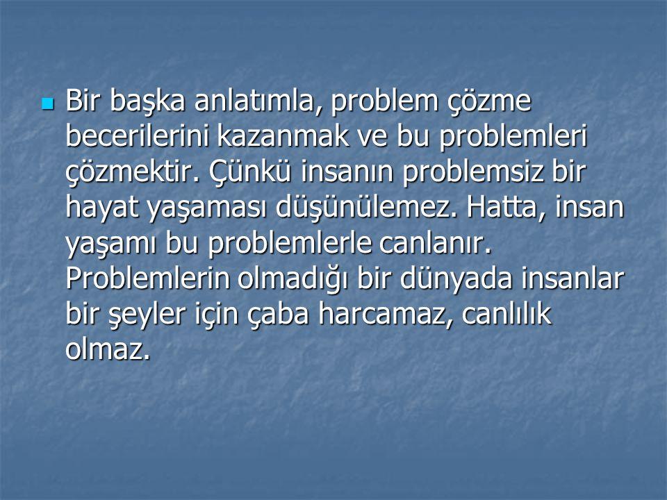 Bir başka anlatımla, problem çözme becerilerini kazanmak ve bu problemleri çözmektir. Çünkü insanın problemsiz bir hayat yaşaması düşünülemez. Hatta,