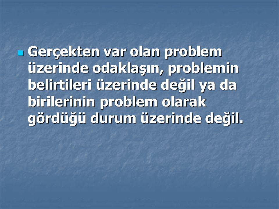Gerçekten var olan problem üzerinde odaklaşın, problemin belirtileri üzerinde değil ya da birilerinin problem olarak gördüğü durum üzerinde değil. Ger