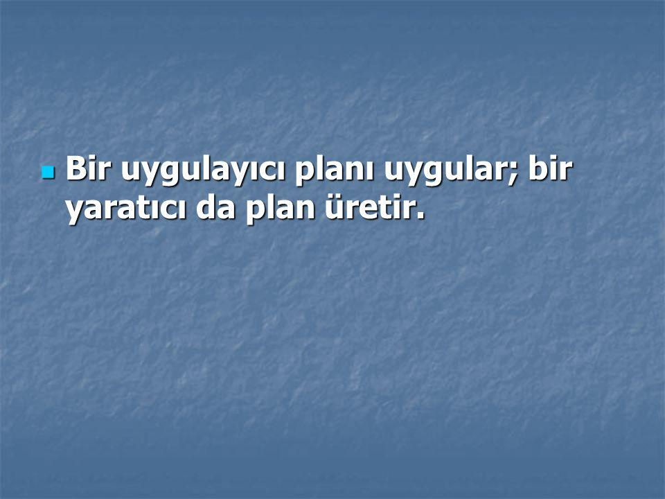 Bir uygulayıcı planı uygular; bir yaratıcı da plan üretir. Bir uygulayıcı planı uygular; bir yaratıcı da plan üretir.
