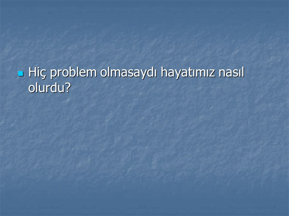 Hiç problem olmasaydı hayatımız nasıl olurdu? Hiç problem olmasaydı hayatımız nasıl olurdu?