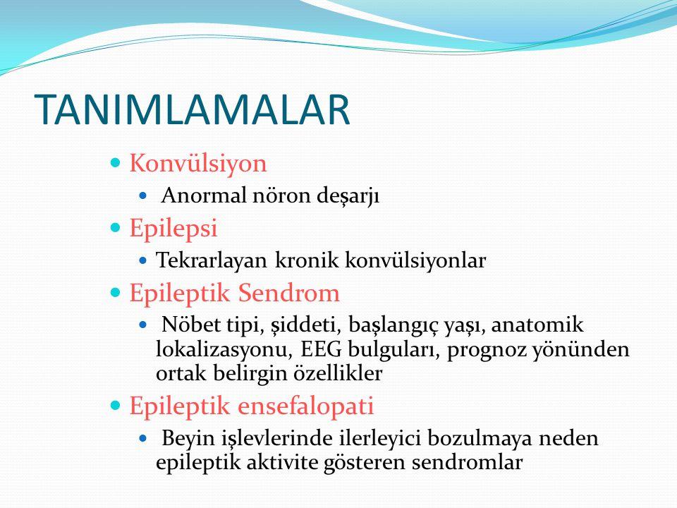 TANIMLAMALAR Konvülsiyon Anormal nöron deşarjı Epilepsi Tekrarlayan kronik konvülsiyonlar Epileptik Sendrom Nöbet tipi, şiddeti, başlangıç yaşı, anatomik lokalizasyonu, EEG bulguları, prognoz yönünden ortak belirgin özellikler Epileptik ensefalopati Beyin işlevlerinde ilerleyici bozulmaya neden epileptik aktivite gösteren sendromlar