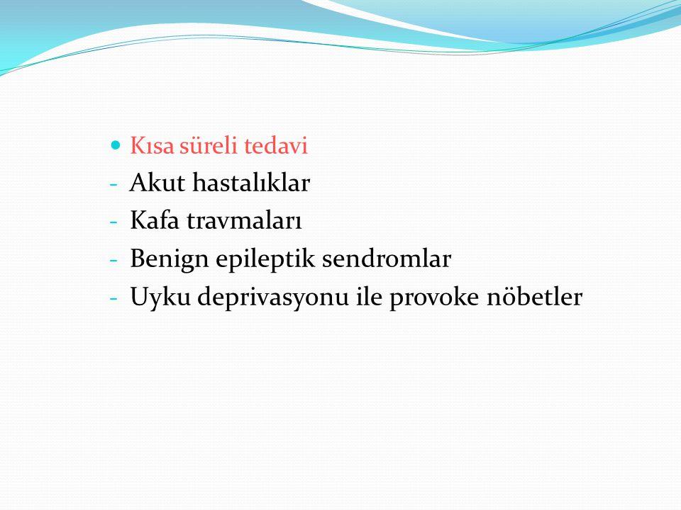 Kısa süreli tedavi - Akut hastalıklar - Kafa travmaları - Benign epileptik sendromlar - Uyku deprivasyonu ile provoke nöbetler