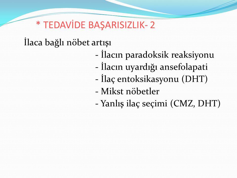 * TEDAVİDE BAŞARISIZLIK- 2 İlaca bağlı nöbet artışı - İlacın paradoksik reaksiyonu - İlacın uyardığı ansefolapati - İlaç entoksikasyonu (DHT) - Mikst nöbetler - Yanlış ilaç seçimi (CMZ, DHT)