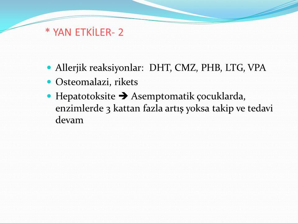 * YAN ETKİLER- 2 Allerjik reaksiyonlar: DHT, CMZ, PHB, LTG, VPA Osteomalazi, rikets Hepatotoksite  Asemptomatik çocuklarda, enzimlerde 3 kattan fazla artış yoksa takip ve tedavi devam