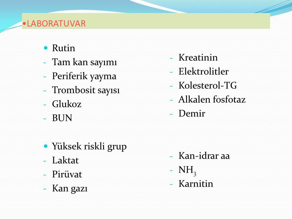 LABORATUVAR Rutin - Tam kan sayımı - Periferik yayma - Trombosit sayısı - Glukoz - BUN Yüksek riskli grup - Laktat - Pirüvat - Kan gazı - Kreatinin - Elektrolitler - Kolesterol-TG - Alkalen fosfotaz - Demir - Kan-idrar aa - NH 3 - Karnitin