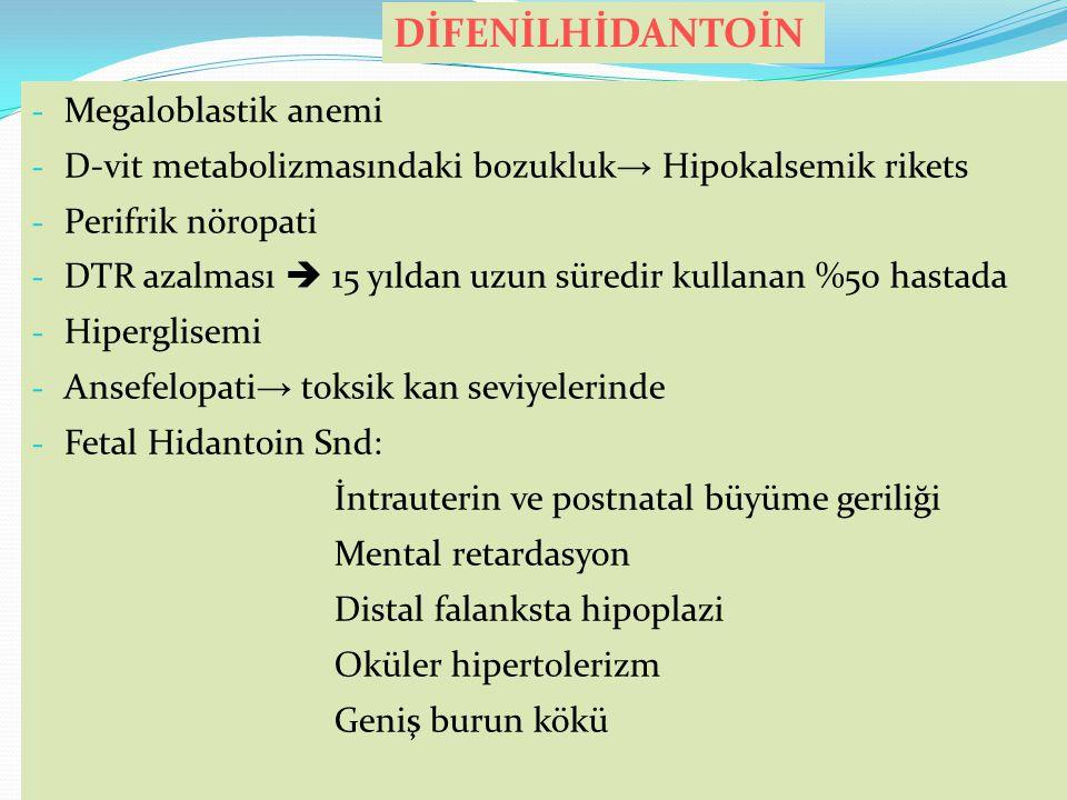- Megaloblastik anemi - D-vit metabolizmasındaki bozukluk → Hipokalsemik rikets - Perifrik nöropati - DTR azalması  15 yıldan uzun süredir kullanan %50 hastada - Hiperglisemi - Ansefelopati → toksik kan seviyelerinde - Fetal Hidantoin Snd: İntrauterin ve postnatal büyüme geriliği Mental retardasyon Distal falanksta hipoplazi Oküler hipertolerizm Geniş burun kökü DİFENİLHİDANTOİN