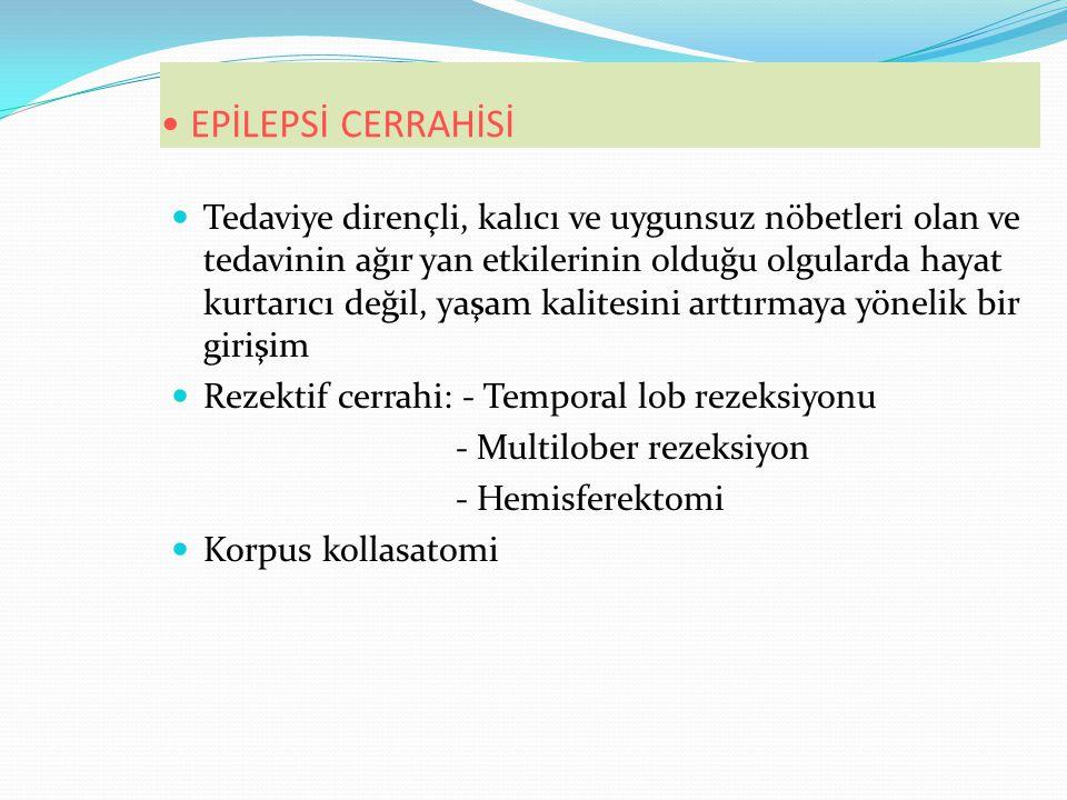 EPİLEPSİ CERRAHİSİ Tedaviye dirençli, kalıcı ve uygunsuz nöbetleri olan ve tedavinin ağır yan etkilerinin olduğu olgularda hayat kurtarıcı değil, yaşam kalitesini arttırmaya yönelik bir girişim Rezektif cerrahi: - Temporal lob rezeksiyonu - Multilober rezeksiyon - Hemisferektomi Korpus kollasatomi