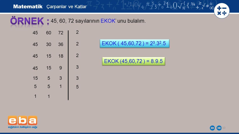 10 45, 60, 72 sayılarının EKOK' unu bulalım. 45 2 2 3 2 Çarpanlar ve Katlar 15 EKOK ( 45,60,72 ) = 2 3.3 2.5 60 30 15 5 1 5 5 1 72 36 18 9 3 1 3 5 EKO