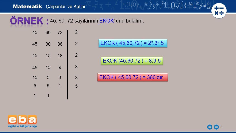 11 45, 60, 72 sayılarının EKOK' unu bulalım. 45 2 2 3 2 Çarpanlar ve Katlar 15 EKOK ( 45,60,72 ) = 2 3.3 2.5 60 30 15 5 1 5 5 1 72 36 18 9 3 1 3 5 EKO