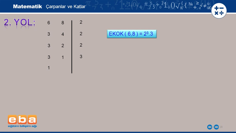 18 Çarpanlar ve Katlar 6 3 3 2 3 2 3 2 1 8 4 2 1 EKOK ( 6,8 ) = 2 3.3