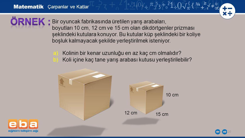 20 Bir oyuncak fabrikasında üretilen yarış arabaları, boyutları 10 cm, 12 cm ve 15 cm olan dikdörtgenler prizması şeklindeki kutulara konuyor. Bu kutu