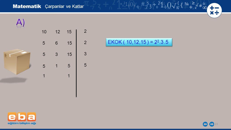 23 Çarpanlar ve Katlar 10 5 5 2 5 3 5 2 1 EKOK ( 10,12,15 ) = 2 2.3.5 12 6 3 1 15 5 1