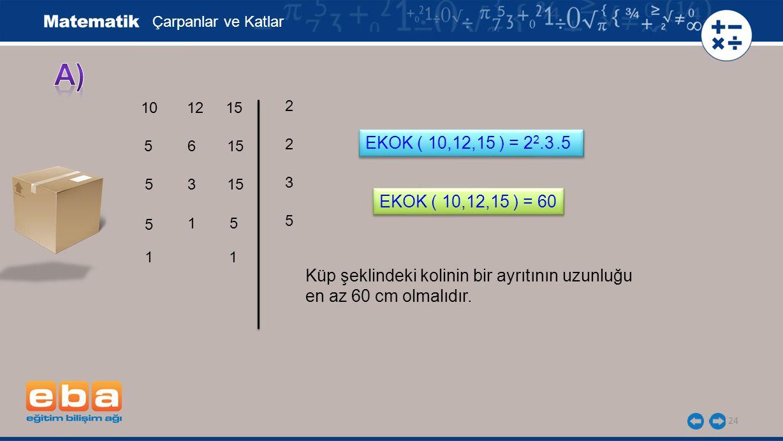 24 Çarpanlar ve Katlar 10 5 5 2 5 3 5 2 1 EKOK ( 10,12,15 ) = 2 2.3.5 12 6 3 1 15 5 1 EKOK ( 10,12,15 ) = 60 Küp şeklindeki kolinin bir ayrıtının uzun