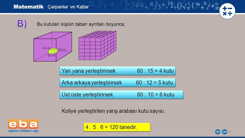 28 Çarpanlar ve Katlar Yan yana yerleştirirsek 60 : 15 = 4 kutu Koliye yerleştirilen yarış arabası kutu sayısı, Bu kutuları küpün taban ayrıtları boyu