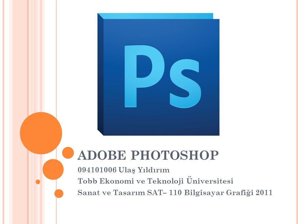 ADOBE PHOTOSHOP 094101006 Ulaş Yıldırım Tobb Ekonomi ve Teknoloji Üniversitesi Sanat ve Tasarım SAT– 110 Bilgisayar Grafiği 2011