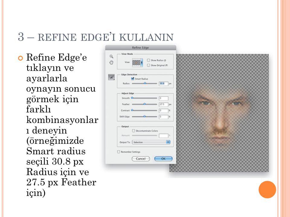 3 – REFINE EDGE ' I KULLANIN Refine Edge'e tıklayın ve ayarlarla oynayın sonucu görmek için farklı kombinasyonlar ı deneyin (örneğimizde Smart radius seçili 30.8 px Radius için ve 27.5 px Feather için)