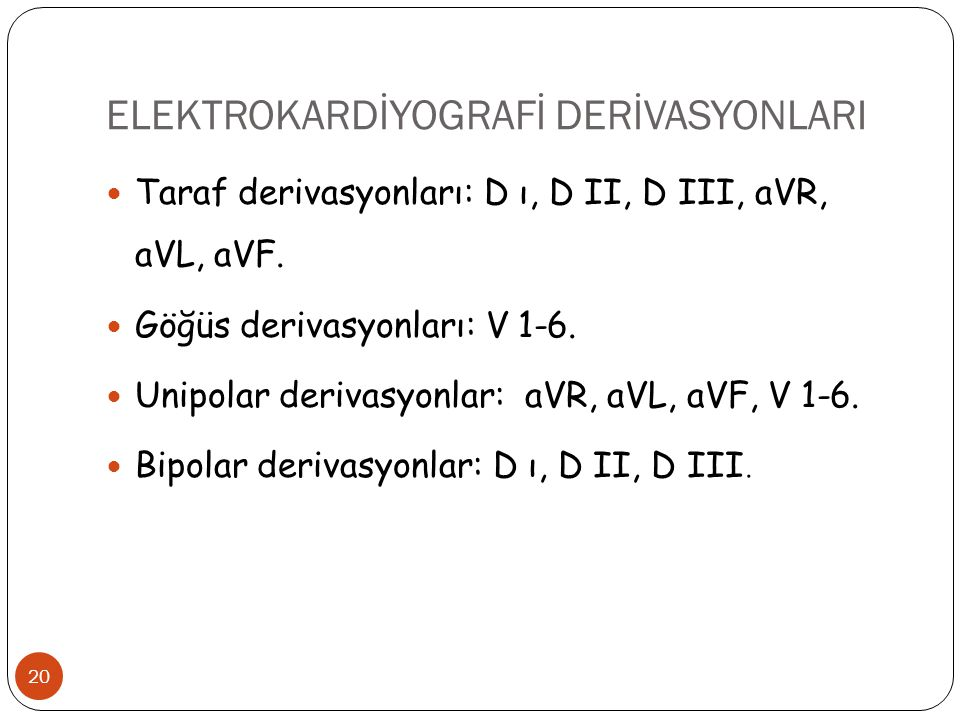 ELEKTROKARDİYOGRAFİ DERİVASYONLARI 20 Taraf derivasyonları: D ı, D II, D III, aVR, aVL, aVF. Göğüs derivasyonları: V 1-6. Unipolar derivasyonlar: aVR,