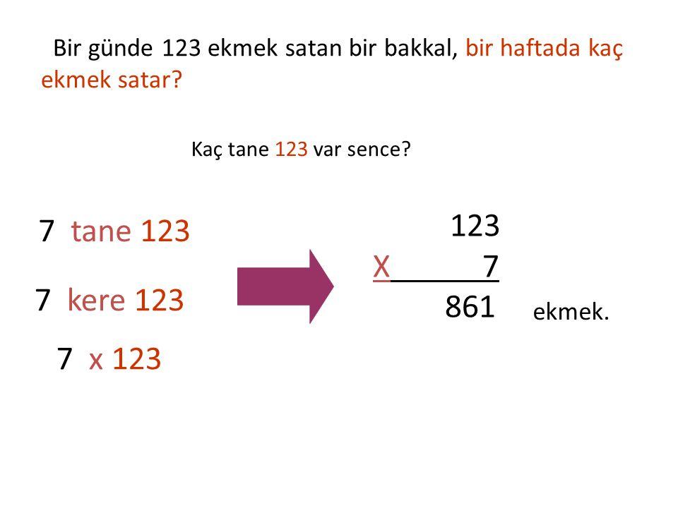 Bir günde 123 ekmek satan bir bakkal, bir haftada kaç ekmek satar? 7 tane 123 7 kere 123 7 x 123 123 X 7 861 ekmek. Kaç tane 123 var sence?