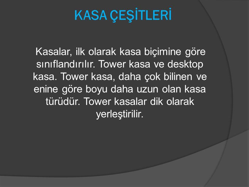 KASA ÇEŞİTLERİ Kasalar, ilk olarak kasa biçimine göre sınıflandırılır. Tower kasa ve desktop kasa. Tower kasa, daha çok bilinen ve enine göre boyu dah