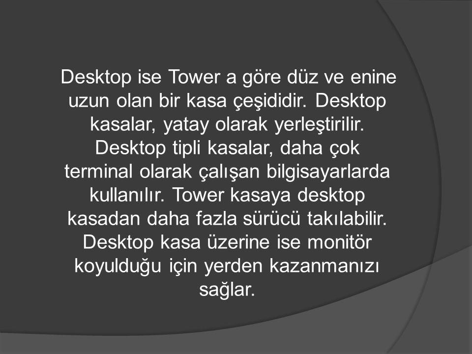 Desktop ise Tower a göre düz ve enine uzun olan bir kasa çeşididir. Desktop kasalar, yatay olarak yerleştirilir. Desktop tipli kasalar, daha çok termi