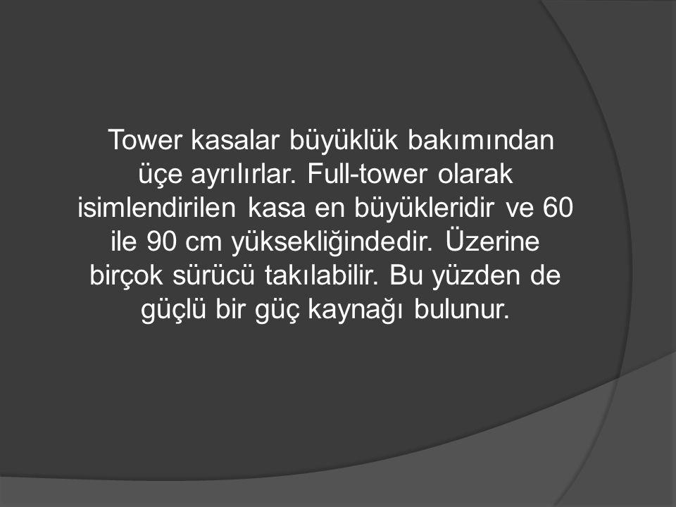 Tower kasalar büyüklük bakımından üçe ayrılırlar. Full-tower olarak isimlendirilen kasa en büyükleridir ve 60 ile 90 cm yüksekliğindedir. Üzerine birç