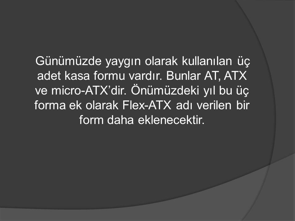Günümüzde yaygın olarak kullanılan üç adet kasa formu vardır. Bunlar AT, ATX ve micro-ATX'dir. Önümüzdeki yıl bu üç forma ek olarak Flex-ATX adı veril