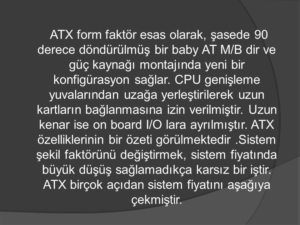 ATX form faktör esas olarak, şasede 90 derece döndürülmüş bir baby AT M/B dir ve güç kaynağı montajında yeni bir konfigürasyon sağlar. CPU genişleme y