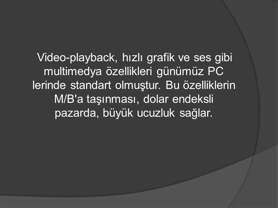 Video-playback, hızlı grafik ve ses gibi multimedya özellikleri günümüz PC lerinde standart olmuştur. Bu özelliklerin M/B'a taşınması, dolar endeksli