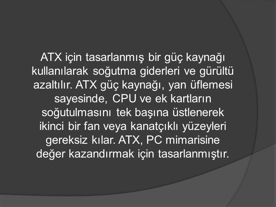 ATX için tasarlanmış bir güç kaynağı kullanılarak soğutma giderleri ve gürültü azaltılır. ATX güç kaynağı, yan üflemesi sayesinde, CPU ve ek kartların