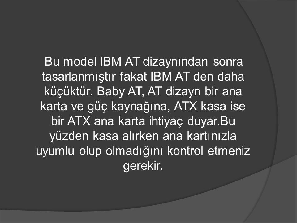 Bu model IBM AT dizaynından sonra tasarlanmıştır fakat IBM AT den daha küçüktür. Baby AT, AT dizayn bir ana karta ve güç kaynağına, ATX kasa ise bir A