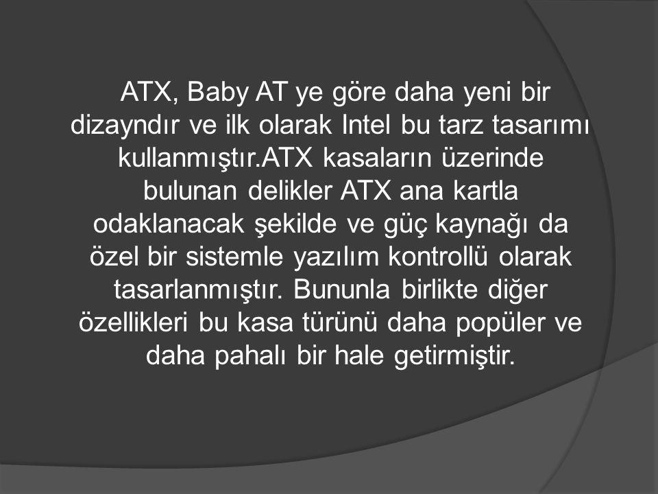 ATX, Baby AT ye göre daha yeni bir dizayndır ve ilk olarak Intel bu tarz tasarımı kullanmıştır.ATX kasaların üzerinde bulunan delikler ATX ana kartla