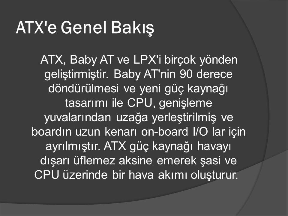 ATX'e Genel Bakış ATX, Baby AT ve LPX'i birçok yönden geliştirmiştir. Baby AT'nin 90 derece döndürülmesi ve yeni güç kaynağı tasarımı ile CPU, genişle