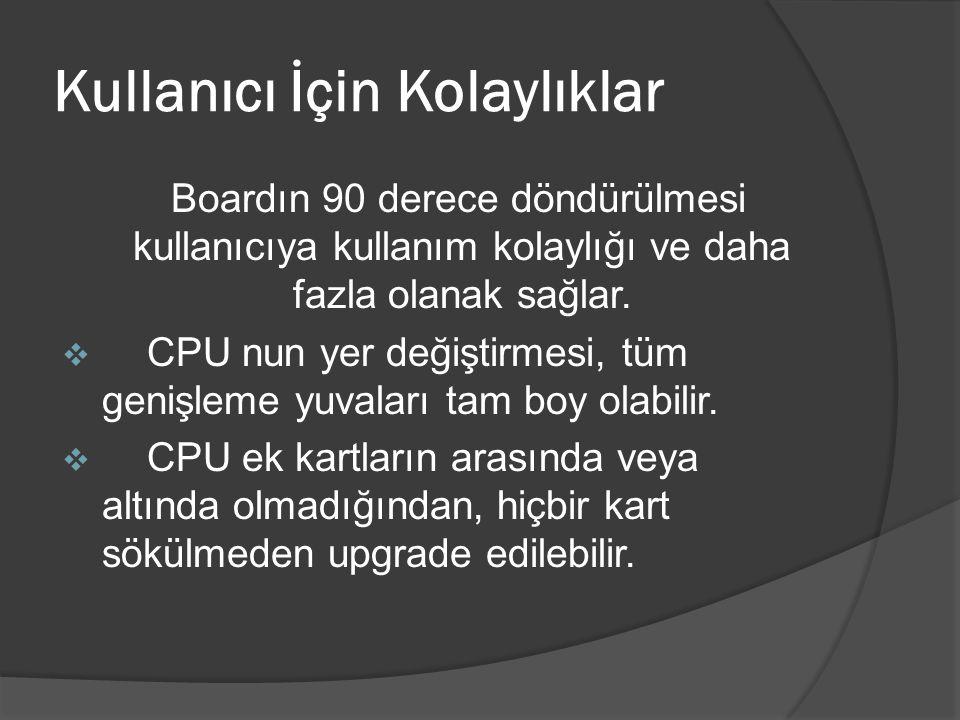 Kullanıcı İçin Kolaylıklar Boardın 90 derece döndürülmesi kullanıcıya kullanım kolaylığı ve daha fazla olanak sağlar.  CPU nun yer değiştirmesi, tüm