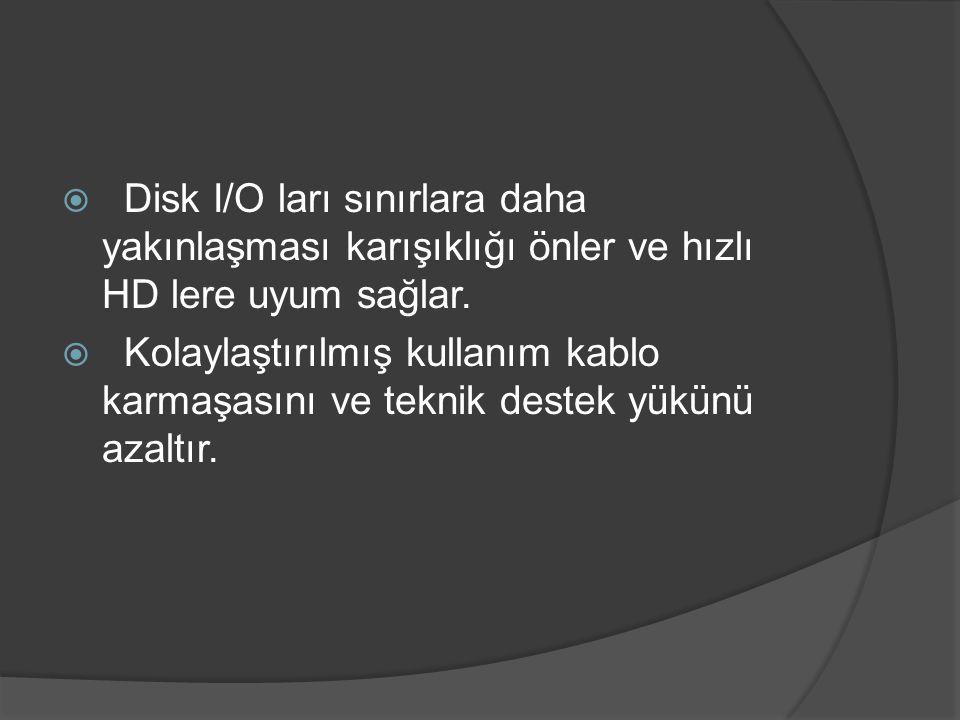  Disk I/O ları sınırlara daha yakınlaşması karışıklığı önler ve hızlı HD lere uyum sağlar.  Kolaylaştırılmış kullanım kablo karmaşasını ve teknik de