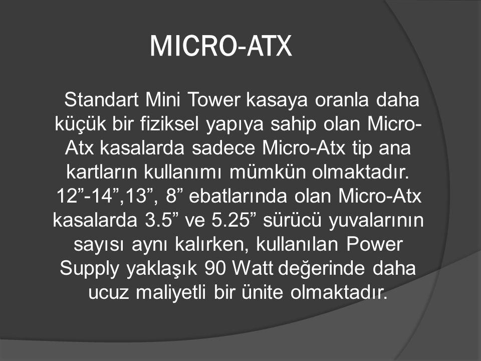 MICRO-ATX Standart Mini Tower kasaya oranla daha küçük bir fiziksel yapıya sahip olan Micro- Atx kasalarda sadece Micro-Atx tip ana kartların kullanım