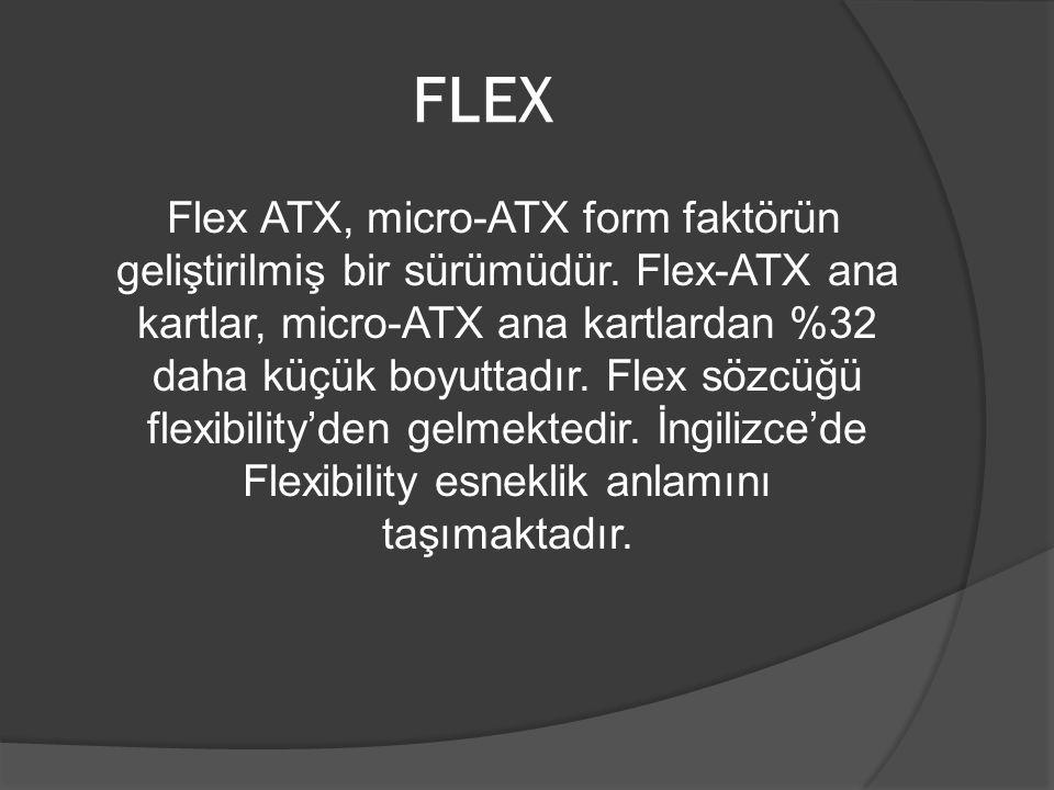 FLEX Flex ATX, micro-ATX form faktörün geliştirilmiş bir sürümüdür. Flex-ATX ana kartlar, micro-ATX ana kartlardan %32 daha küçük boyuttadır. Flex söz