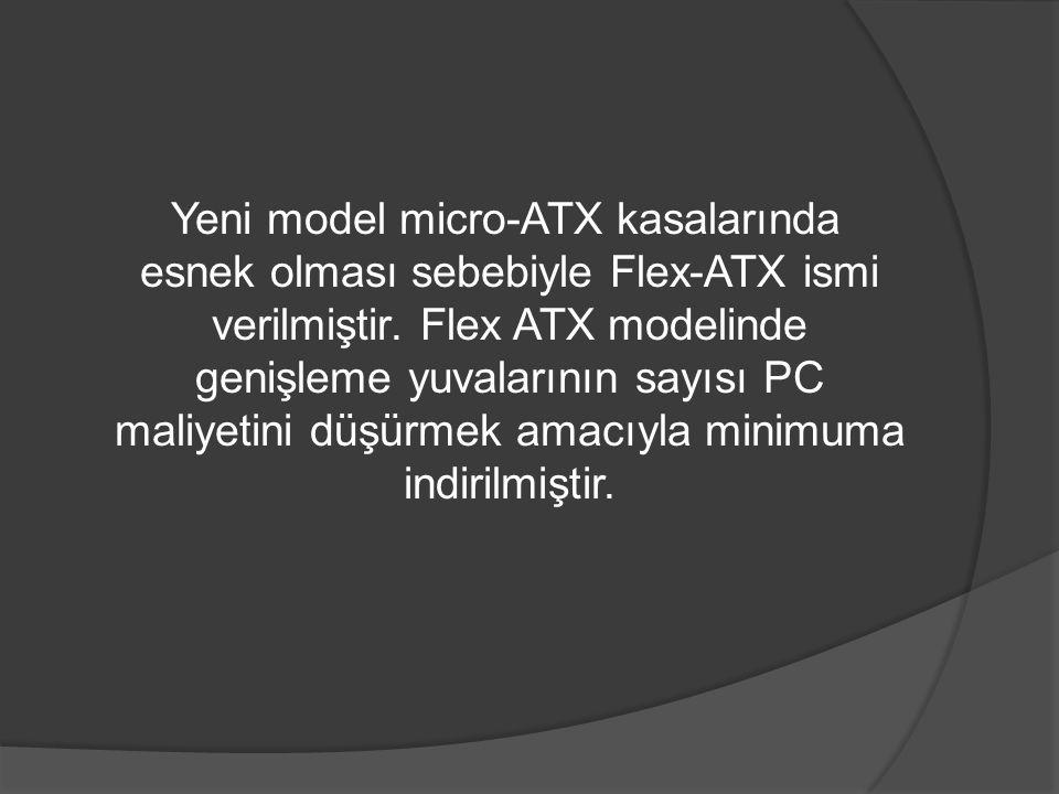 Yeni model micro-ATX kasalarında esnek olması sebebiyle Flex-ATX ismi verilmiştir. Flex ATX modelinde genişleme yuvalarının sayısı PC maliyetini düşür