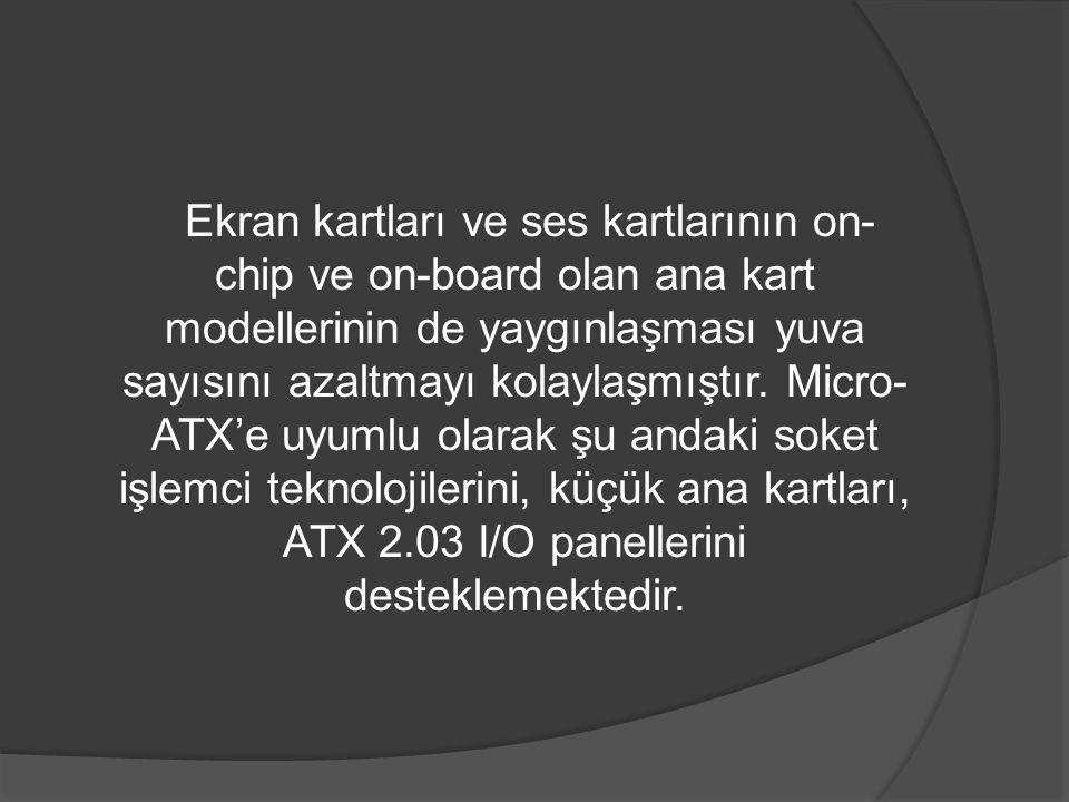 Ekran kartları ve ses kartlarının on- chip ve on-board olan ana kart modellerinin de yaygınlaşması yuva sayısını azaltmayı kolaylaşmıştır. Micro- ATX'