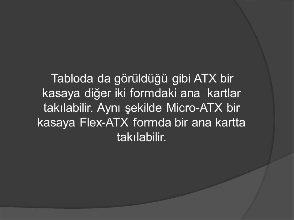 Tabloda da görüldüğü gibi ATX bir kasaya diğer iki formdaki ana kartlar takılabilir. Aynı şekilde Micro-ATX bir kasaya Flex-ATX formda bir ana kartta