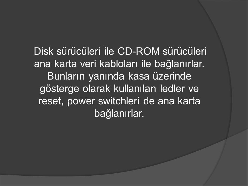 Disk sürücüleri ile CD-ROM sürücüleri ana karta veri kabloları ile bağlanırlar. Bunların yanında kasa üzerinde gösterge olarak kullanılan ledler ve re