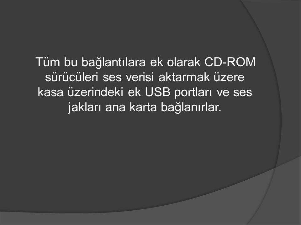 Tüm bu bağlantılara ek olarak CD-ROM sürücüleri ses verisi aktarmak üzere kasa üzerindeki ek USB portları ve ses jakları ana karta bağlanırlar.