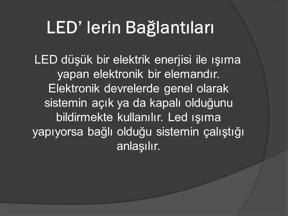 LED' lerin Bağlantıları LED düşük bir elektrik enerjisi ile ışıma yapan elektronik bir elemandır. Elektronik devrelerde genel olarak sistemin açık ya