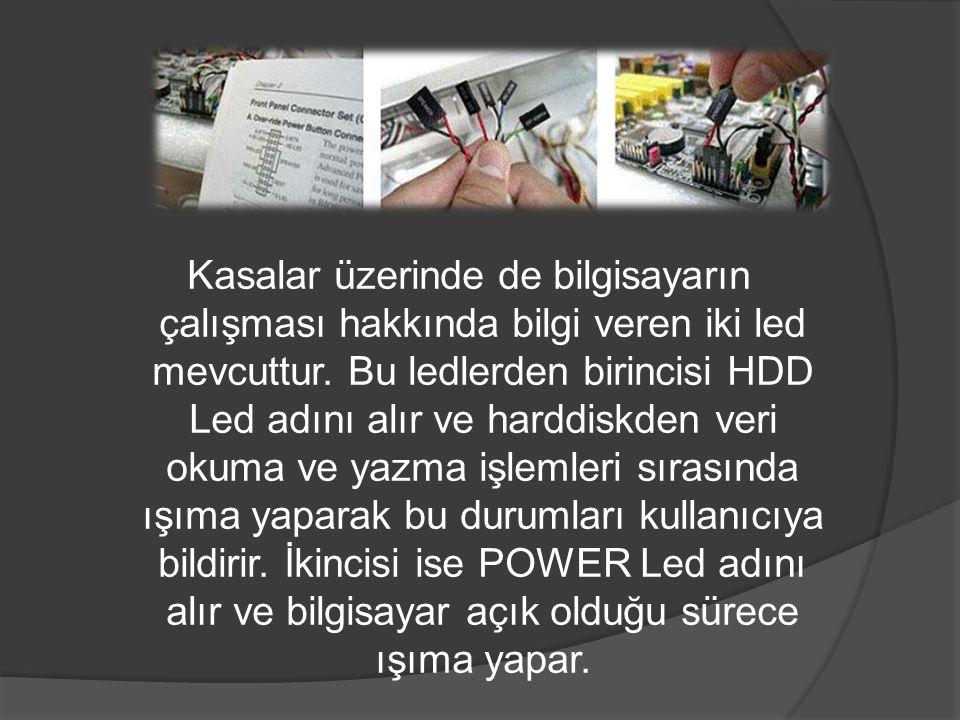 Kasalar üzerinde de bilgisayarın çalışması hakkında bilgi veren iki led mevcuttur. Bu ledlerden birincisi HDD Led adını alır ve harddiskden veri okuma
