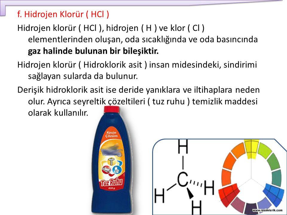 f. Hidrojen Klorür ( HCl ) Hidrojen klorür ( HCl ), hidrojen ( H ) ve klor ( Cl ) elementlerinden oluşan, oda sıcaklığında ve oda basıncında gaz halin